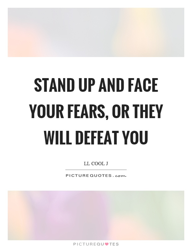 Stand up and face your fears, or they will defeat you Picture Quote #1