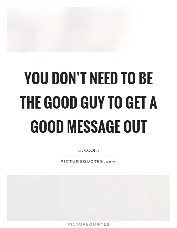 You don't need to be the good guy to get a good message out Picture Quote #1
