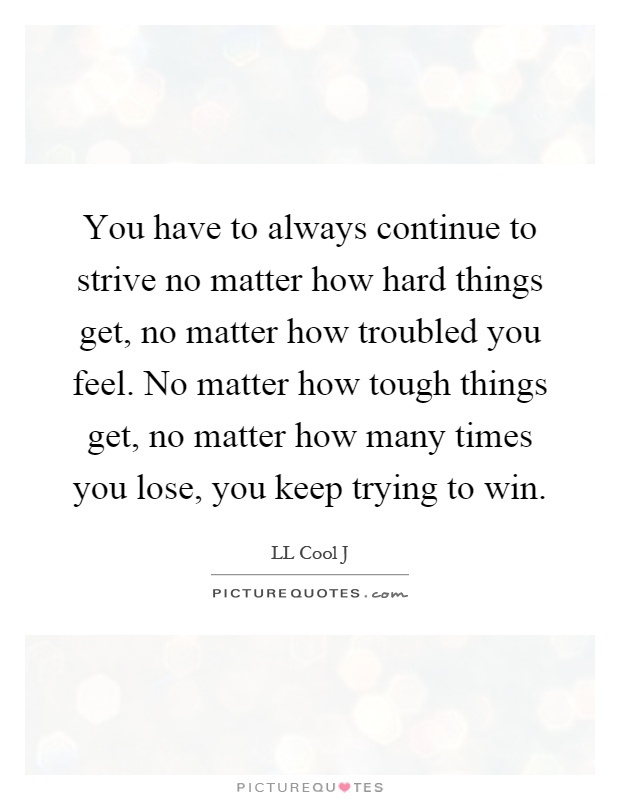 You have to always continue to strive no matter how hard things get, no matter how troubled you feel. No matter how tough things get, no matter how many times you lose, you keep trying to win Picture Quote #1