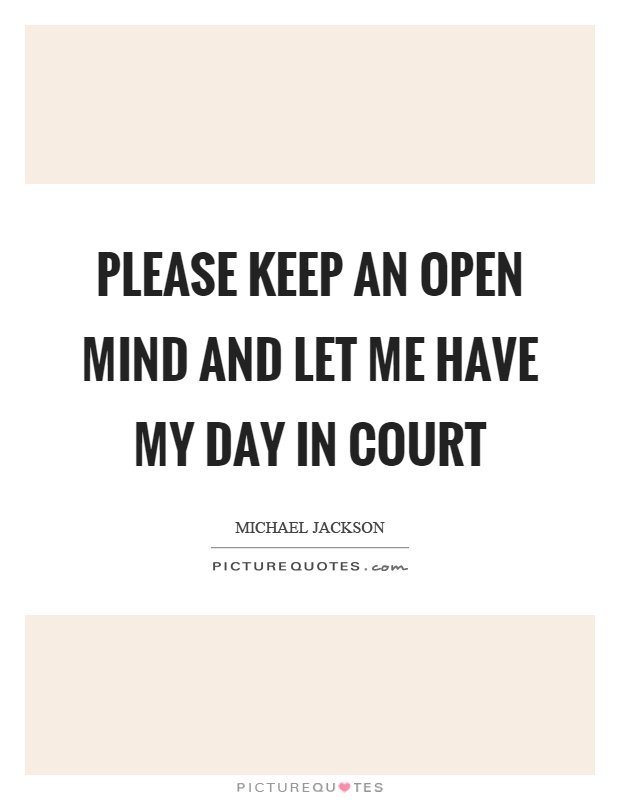 Please keep an open mind and let me have my day in court Picture Quote #1