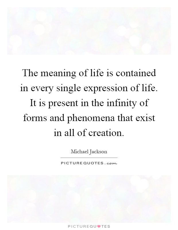 The meaning of life is contained in every single expression of life. It is present in the infinity of forms and phenomena that exist in all of creation Picture Quote #1
