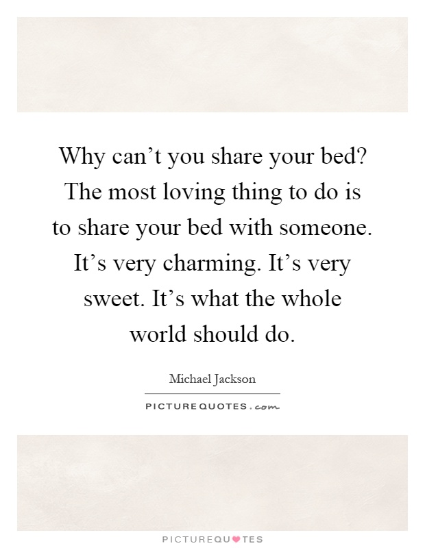 Why can't you share your bed? The most loving thing to do is to share your bed with someone. It's very charming. It's very sweet. It's what the whole world should do Picture Quote #1