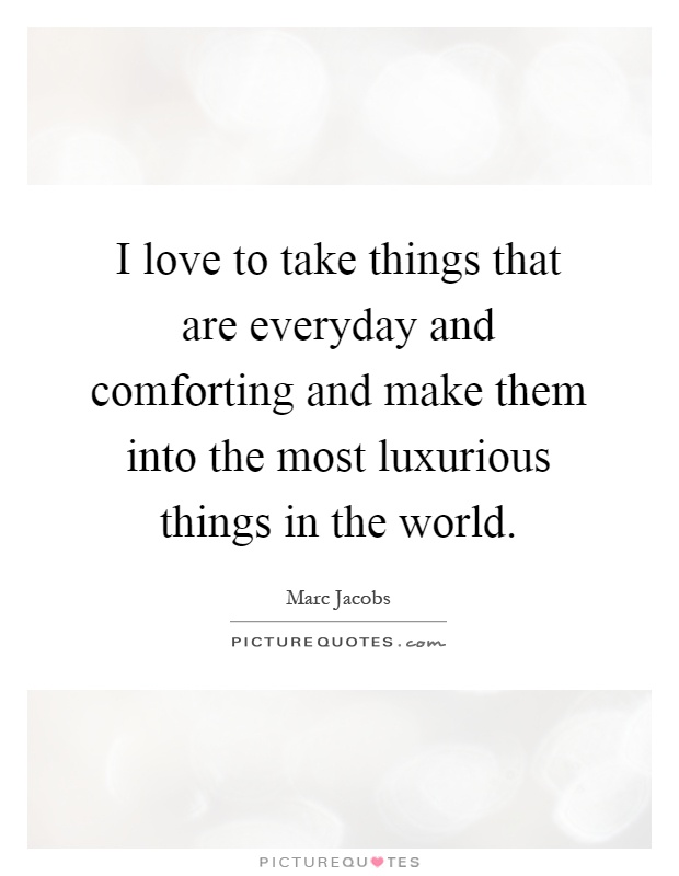 I love to take things that are everyday and comforting and make them into the most luxurious things in the world Picture Quote #1