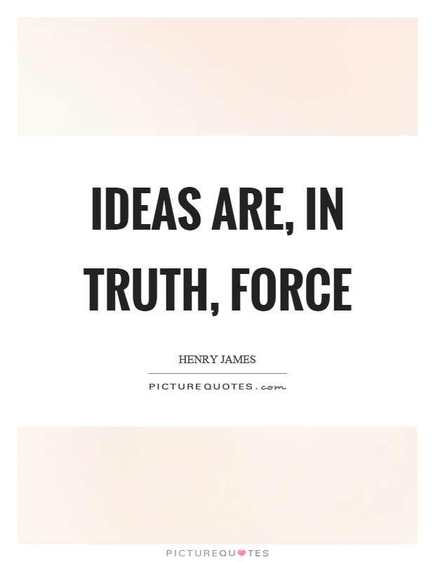 Ideas are, in truth, force Picture Quote #1