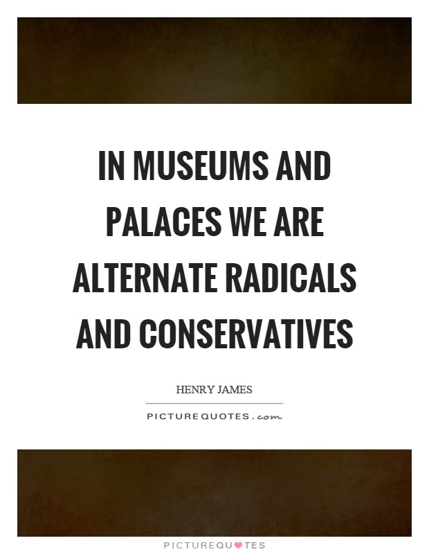 In museums and palaces we are alternate radicals and conservatives Picture Quote #1