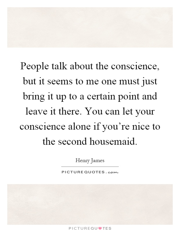 People talk about the conscience, but it seems to me one must just bring it up to a certain point and leave it there. You can let your conscience alone if you're nice to the second housemaid Picture Quote #1