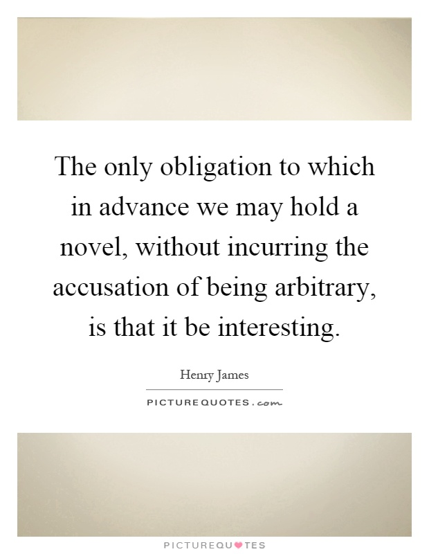 The only obligation to which in advance we may hold a novel, without incurring the accusation of being arbitrary, is that it be interesting Picture Quote #1