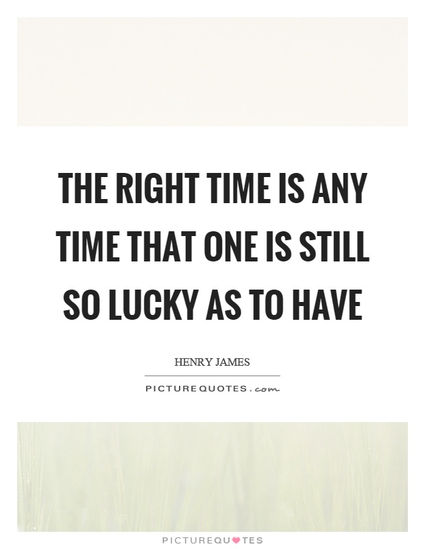 The right time is any time that one is still so lucky as to have Picture Quote #1