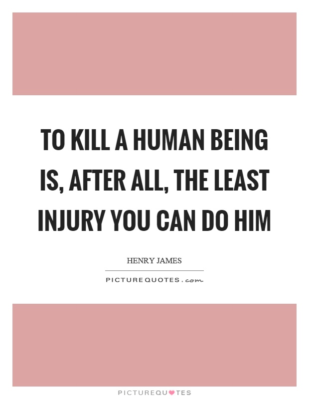 To kill a human being is, after all, the least injury you can do him Picture Quote #1