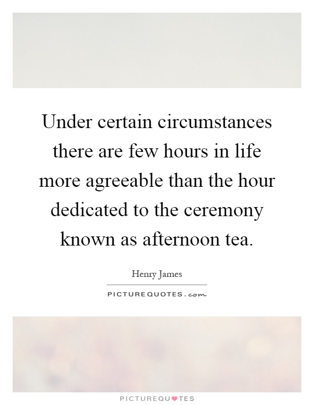 Under certain circumstances there are few hours in life more agreeable than the hour dedicated to the ceremony known as afternoon tea Picture Quote #1