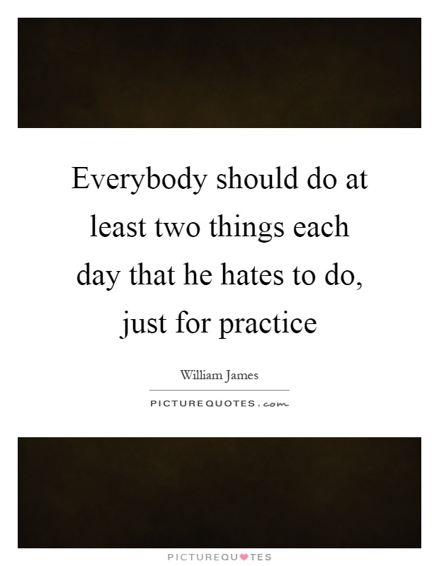 Everybody should do at least two things each day that he hates to do, just for practice Picture Quote #1