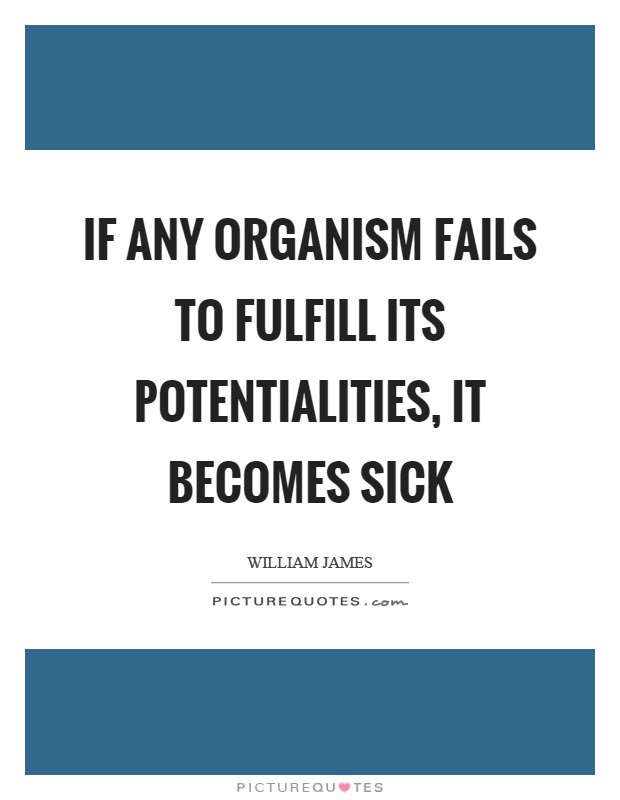If any organism fails to fulfill its potentialities, it becomes sick Picture Quote #1