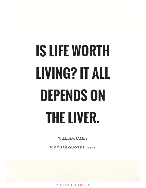 Is life worth living? It all depends on the liver Picture Quote #1