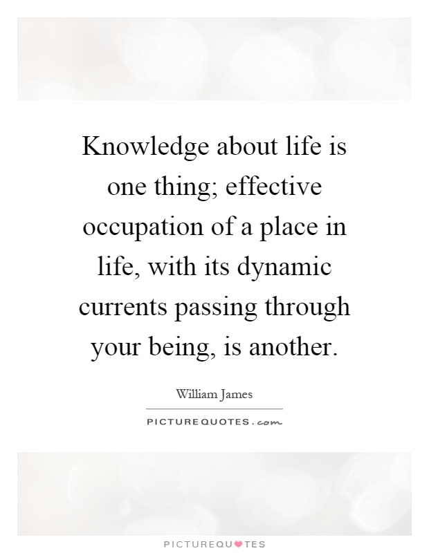 Knowledge about life is one thing; effective occupation of a place in life, with its dynamic currents passing through your being, is another Picture Quote #1