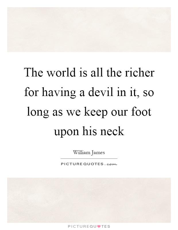 The world is all the richer for having a devil in it, so long as we keep our foot upon his neck Picture Quote #1