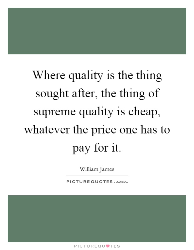Where quality is the thing sought after, the thing of supreme quality is cheap, whatever the price one has to pay for it Picture Quote #1