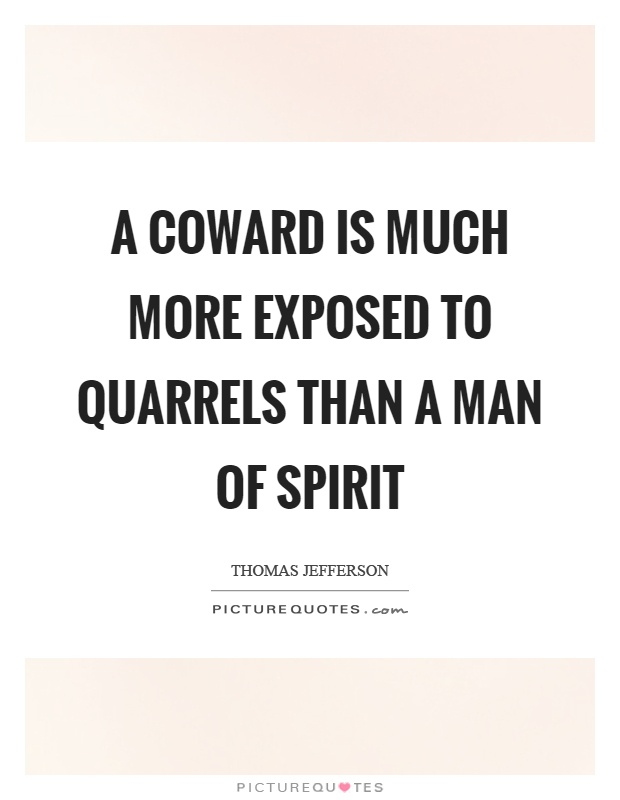 A coward is much more exposed to quarrels than a man of spirit Picture Quote #1