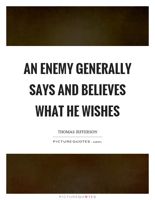 An enemy generally says and believes what he wishes Picture Quote #1