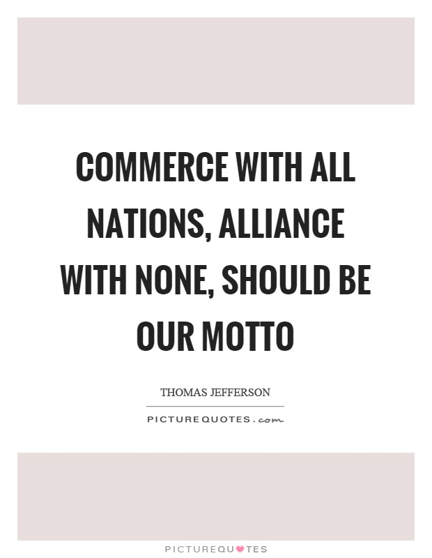 Commerce with all nations, alliance with none, should be our motto Picture Quote #1