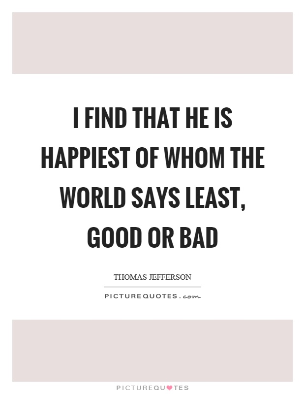 I find that he is happiest of whom the world says least, good or bad Picture Quote #1