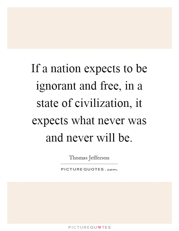 If a nation expects to be ignorant and free, in a state of civilization, it expects what never was and never will be Picture Quote #1