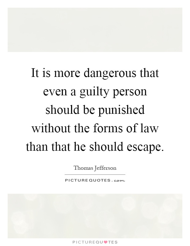 It is more dangerous that even a guilty person should be punished without the forms of law than that he should escape Picture Quote #1