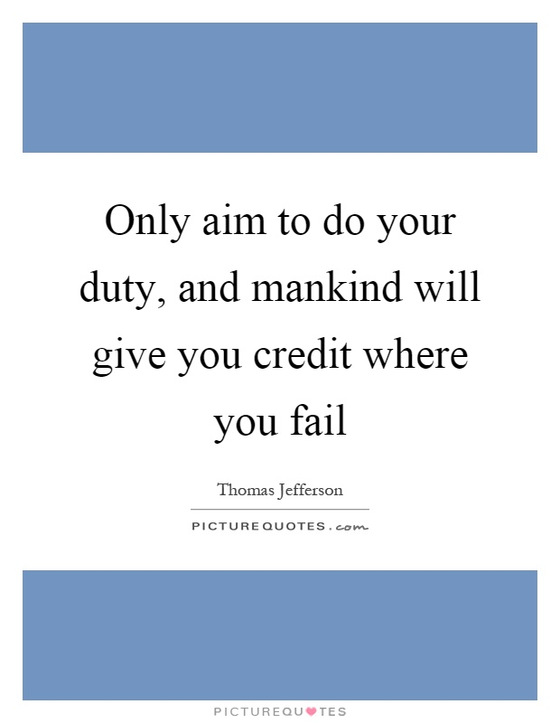 Only aim to do your duty, and mankind will give you credit where you fail Picture Quote #1