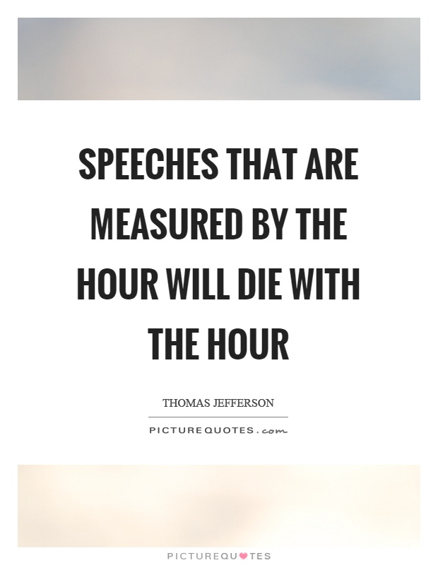 Speeches that are measured by the hour will die with the hour Picture Quote #1