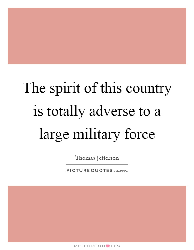 The spirit of this country is totally adverse to a large military force Picture Quote #1