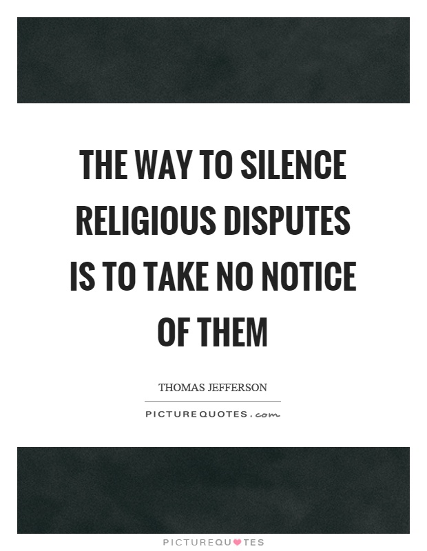 The way to silence religious disputes is to take no notice of them Picture Quote #1