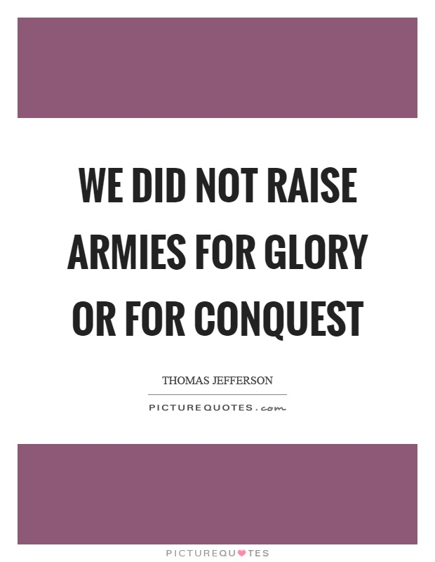 We did not raise armies for glory or for conquest Picture Quote #1