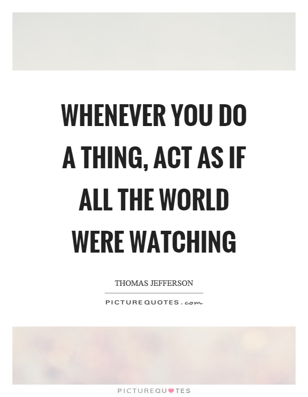 Whenever you do a thing, act as if all the world were watching Picture Quote #1