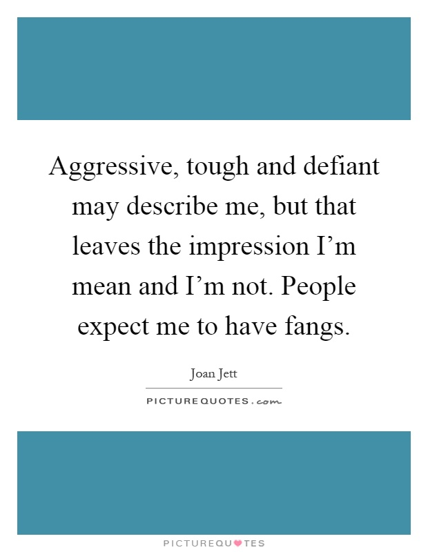 Aggressive, tough and defiant may describe me, but that leaves the impression I'm mean and I'm not. People expect me to have fangs Picture Quote #1
