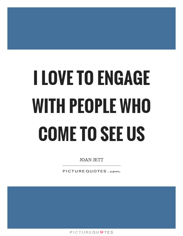 I love to engage with people who come to see us Picture Quote #1
