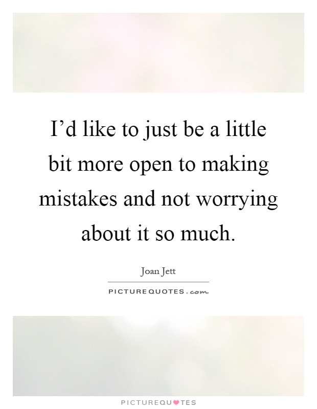 I'd like to just be a little bit more open to making mistakes and not worrying about it so much Picture Quote #1