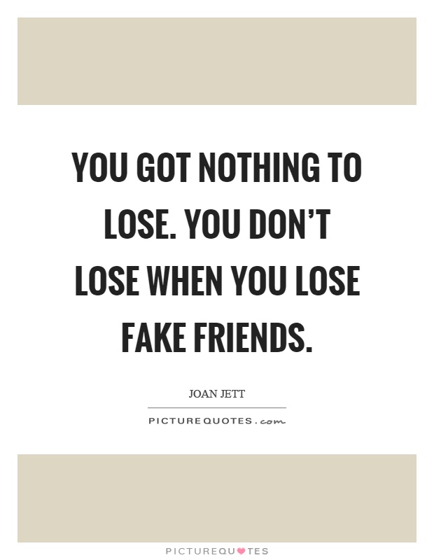 You got nothing to lose. You don't lose when you lose fake friends Picture Quote #1