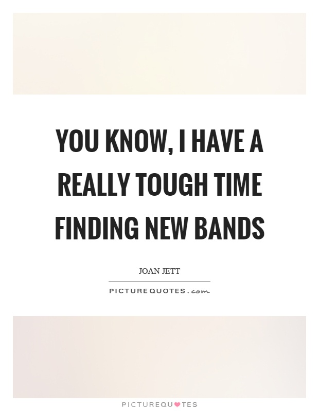 You know, I have a really tough time finding new bands Picture Quote #1