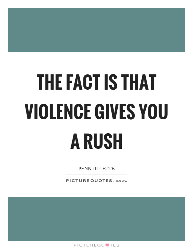 The fact is that violence gives you a rush Picture Quote #1