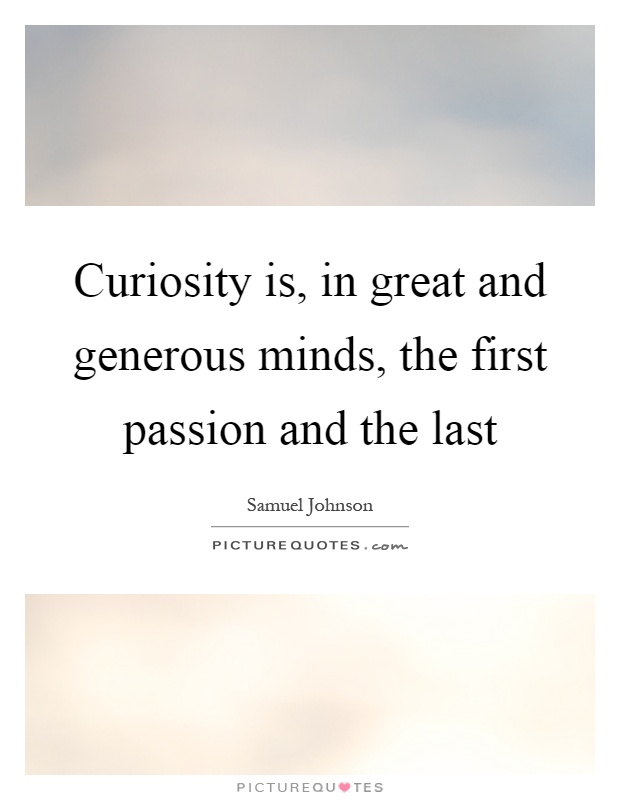 Curiosity is, in great and generous minds, the first passion and the last Picture Quote #1