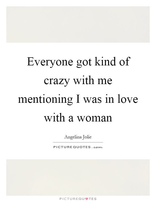 Everyone got kind of crazy with me mentioning I was in love with a woman Picture Quote #1