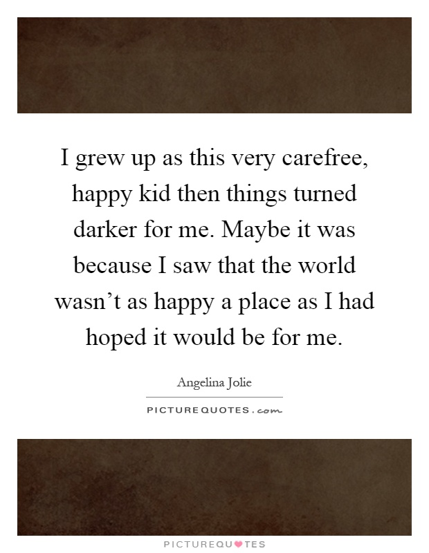 I grew up as this very carefree, happy kid then things turned darker for me. Maybe it was because I saw that the world wasn't as happy a place as I had hoped it would be for me Picture Quote #1