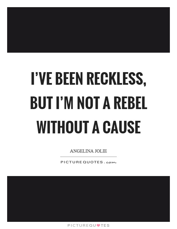 I've been reckless, but I'm not a rebel without a cause Picture Quote #1