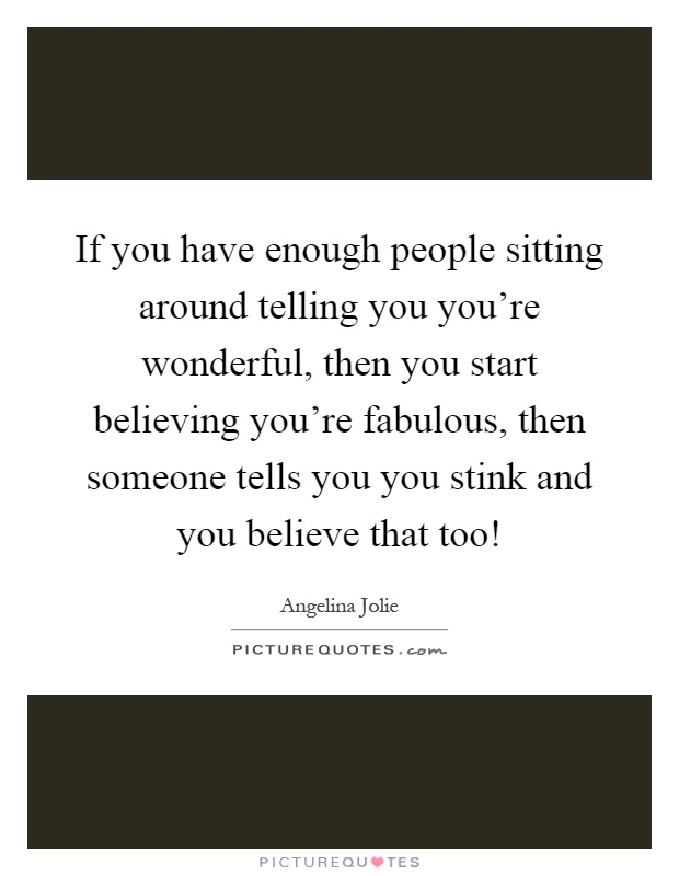 If you have enough people sitting around telling you you're wonderful, then you start believing you're fabulous, then someone tells you you stink and you believe that too! Picture Quote #1