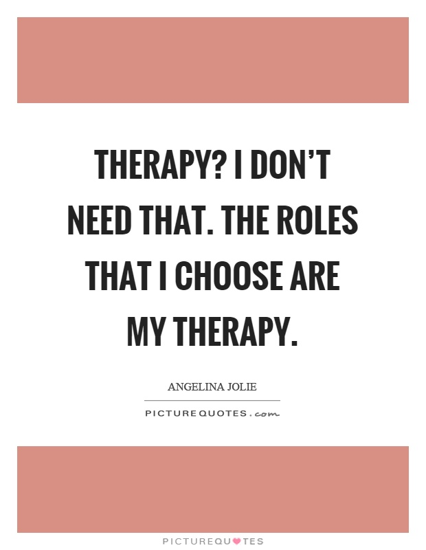 Therapy? I don't need that. The roles that I choose are my therapy Picture Quote #1