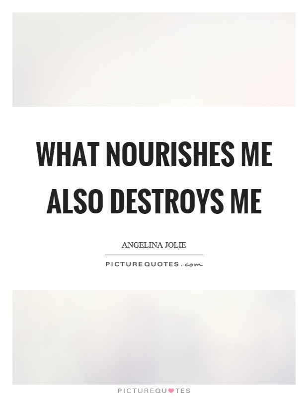 What nourishes me also destroys me Picture Quote #1