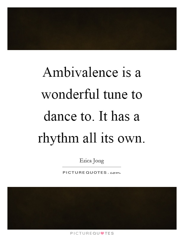 Ambivalence is a wonderful tune to dance to. It has a rhythm all its own Picture Quote #1