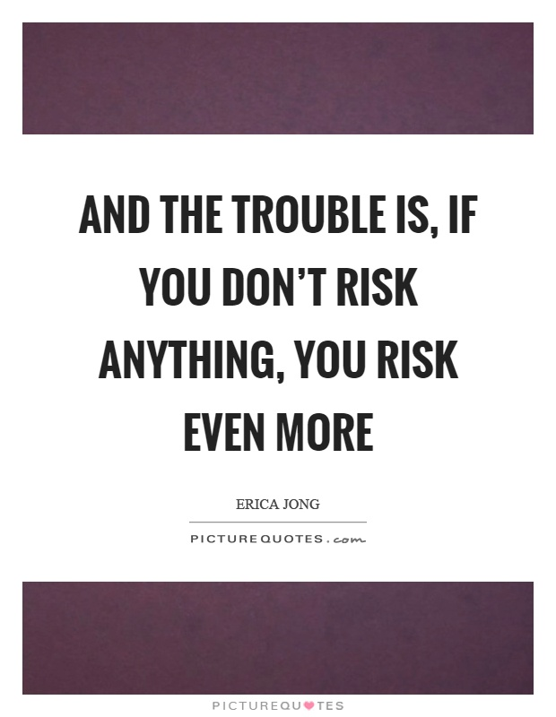 And the trouble is, if you don't risk anything, you risk even more Picture Quote #1