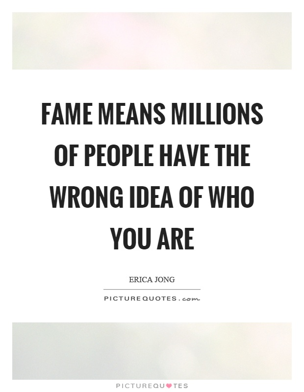 Fame means millions of people have the wrong idea of who you are Picture Quote #1