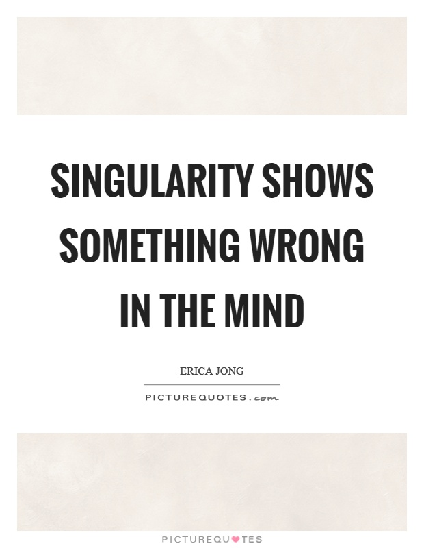 Singularity shows something wrong in the mind Picture Quote #1
