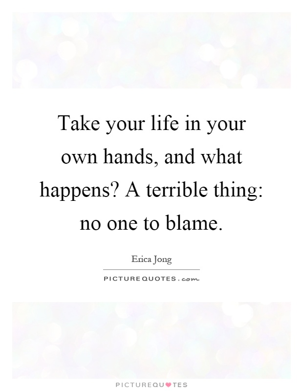 Take your life in your own hands, and what happens? A terrible thing: no one to blame Picture Quote #1